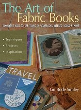 The Art of Fabric Books: Innovative Ways to Use Fabric in Scrapbooks, Altered Books and More