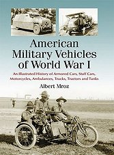 American Military Vehicles of World War I: An Illustrated History of Armored Cars, Staff Cars, Motorcycles, Ambulances, Trucks, Tractors and Tanks