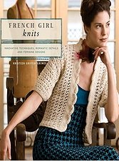 French Girl Knits: Innovative Techniques Romantic Details and Feminine Designs