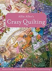 Allie Aller's Crazy Quilting: Modern Piecing & Embellishing Techniques for ...