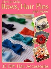 How to Make Bows,Hair, Pins and More 33 DIY Hair Accessories