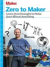 Zero to Maker: Learn (Just Enough) to Make (Just About) Anything